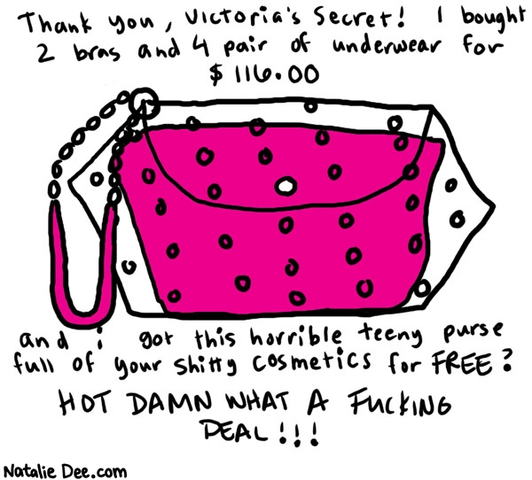 Natalie Dee comic: wheeling and fucking dealing * Text:   Thank you, Victoria's Secret! I bought 2 bras and 4 pair of underwear for $116.00   and i got this horrible teeny purse full of your shitty cosmetics for FREE? HOT DAMN WHAT A FUCKING DEAL!!!