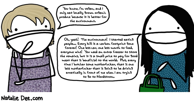 Natalie Dee comic: MW i dont care what you eat tell me about it again and i will eat YOU * Text: you know im vegan and i only eat locally grown organic produce because its better for the environment oh yeah the environment i started eating people every kill is a carbon footprint gone forever one less car one less mouth to feed everyone wins you need an extra freezer to store the remains but its a small price to pay for good meat that is beneficial to the world plus every time i butcher some motherfucker that is one less motherfucker that is going to be driving erratically in front of me when i am trying to go to nordstrom