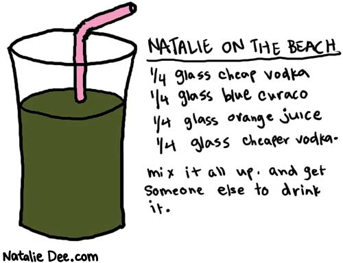 Natalie Dee comic: onthebeach * Text:   NATALIE ON THE BEACH   1/4 glass cheap vodka 1/4 gtlass blue curaco 1/4 glass orange juice 1/4 glass cheaper vodka.   mix it all up. and get someone else to drink it.