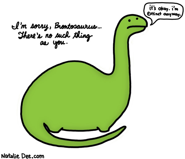 Natalie Dee comic: poor brontosaurus * Text: im sorry brontosaurus there is no such thing as you its okay im extinct anyway