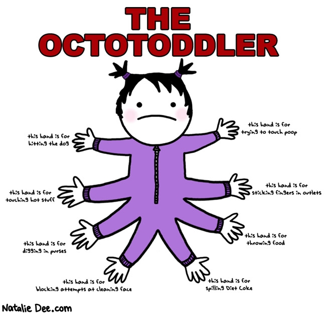 Natalie Dee comic: octotoddler * Text: the octotoddler this hand is for hitting the dog trying to touch poop touching hot stuff sticking fingers in outlets digging in purses throwing food blocking attempts at cleaning face spilling diet coke
