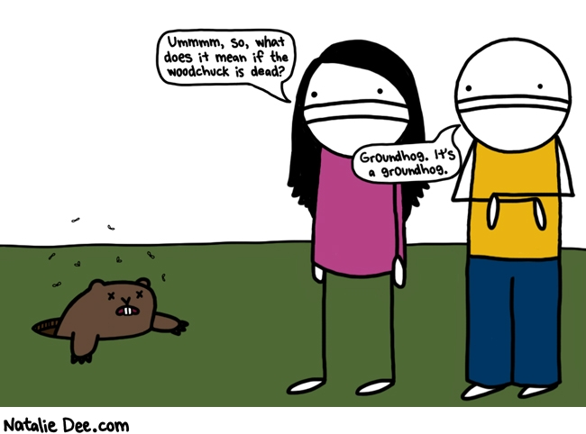 Natalie Dee comic: whatever it means it cant be good * Text: ummmm, so, what does it mean if the woodchuck is dead? groundhog. it's a groundhog.