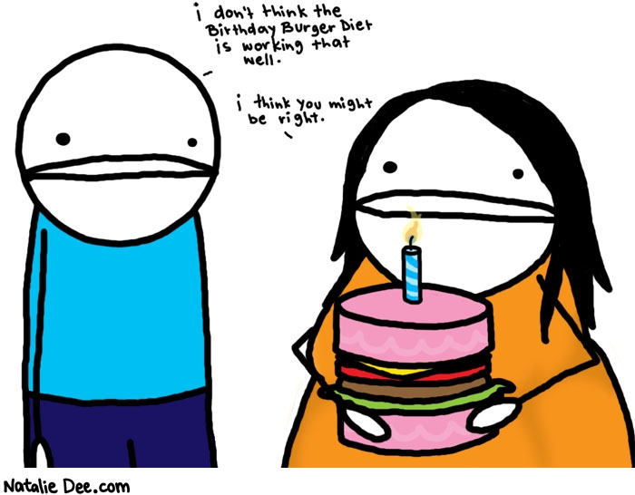 Natalie Dee comic: man you would think that diet would have worked * Text:   i don't think the Birthday Burger Diet is working that well.   i think you might be right.