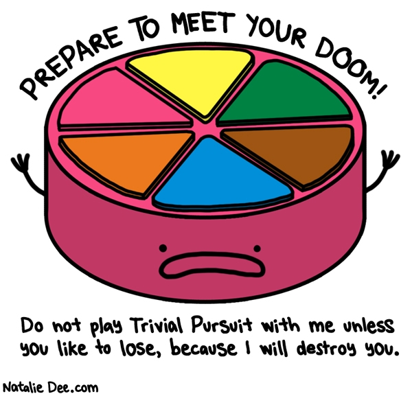 Natalie Dee comic: i dont share pie all that pie is mine * Text: PREPARE TO MEET YOUR DOOM! Do not play Trivial Pursuit with me unless you like to lose, because I will destroy you.