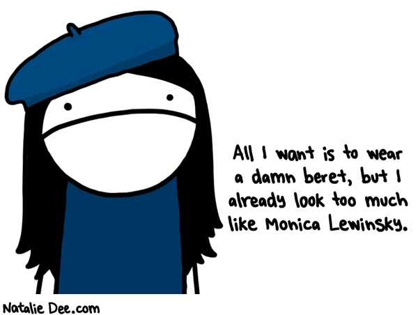 Natalie Dee comic: why cant i not look like monica lewinsky like everyone else except monica lewinsky * Text: All I want is to wear a damn beret, but I already look too much like Monica Lewinsky.