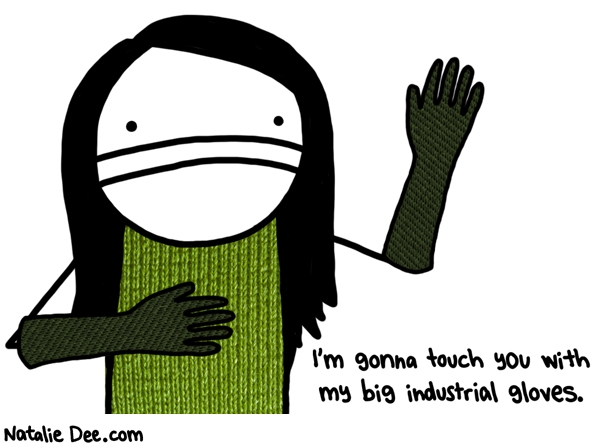 Natalie Dee comic: you better watch yourself * Text: im gonna touch you with my big industrial gloves