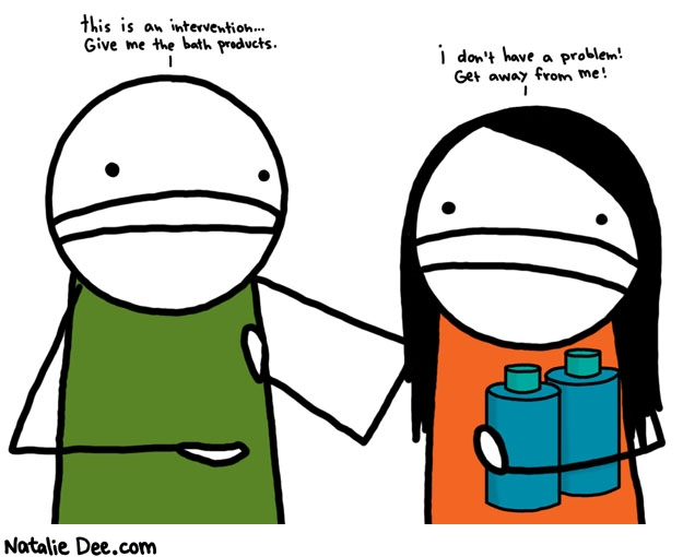 Natalie Dee comic: bath product intervention * Text:   this is an intervention...Give me the bath products.   i don't have a problem! Get away from me!
