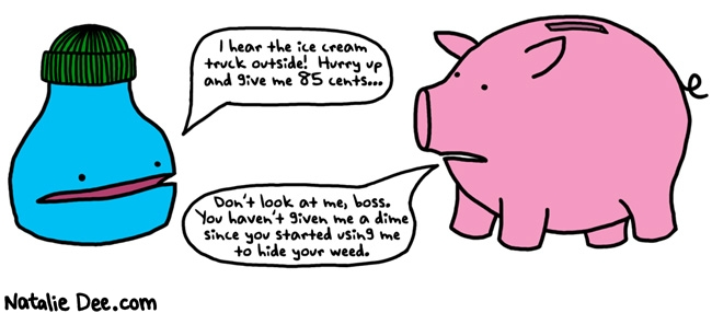 Natalie Dee comic: save your change or you will never get anything from the ice cream truck * Text: i hear the ice cream truck outside hurry up and give me 85 cents dont look at me boss you havent given me a dime since you started using me to hide your weed