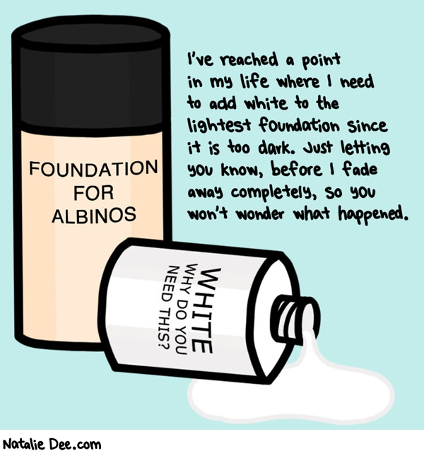 Natalie Dee comic: i am gonna get lighter and lighter til i dissipate into the ether * Text: I've reached a point in my life where I need to add white to the lightest foundation since it is too dark. Just letting you know, before I fade away completely, so you won't wonder what happened. FOUNDATION FOR ALBINSO WHITE WHY DO YOU NEED THIS?