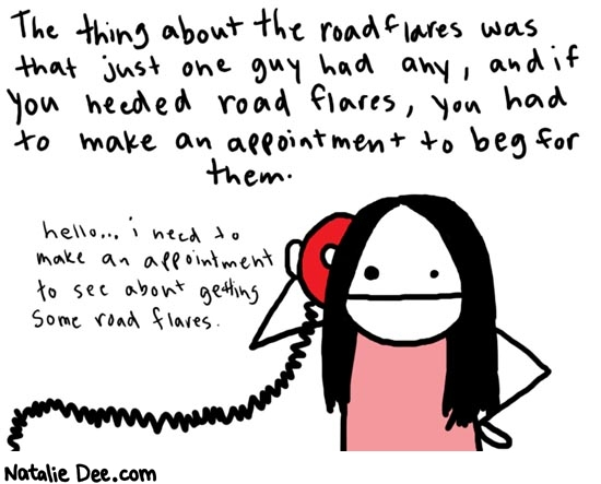 Natalie Dee comic: daythree * Text:   The thing about the road flares was that just one guy had any, and if you needed road flares, you had to make an appointment to beg for them.   hello... i need to make an appointment to see about getting some road flares.