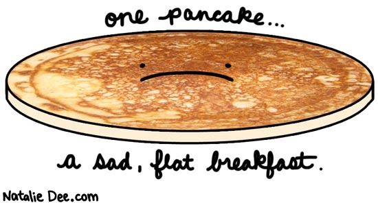 Natalie Dee comic: if you dont want a stack of pancakes just have a yogurt or something * Text: one pancake a sad flat breakfast