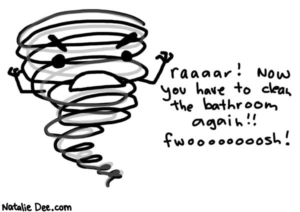 Natalie Dee comic: trail of bathroom destruction * Text:   raaaar! Now you have to clean the bathroom again!! fwoooooooosh!