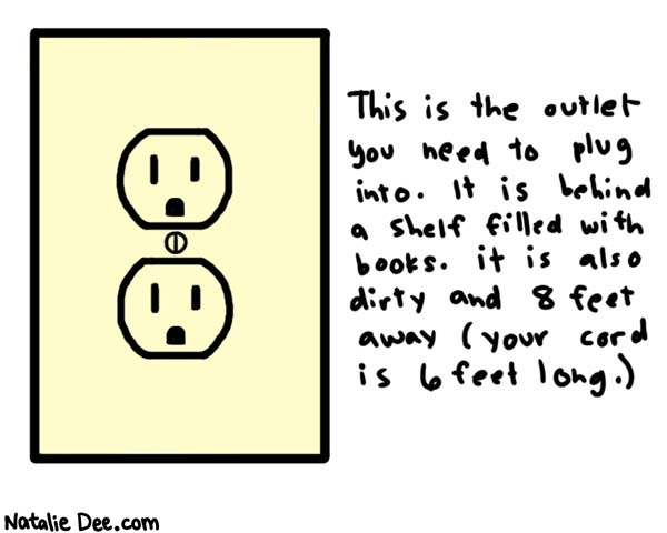 Natalie Dee comic: mission impossible * Text:   This is the outlet you need to plug into. It is behind a shelf filled with books. it is also dirty and 8 feet away (your cord is 6 feet long.)