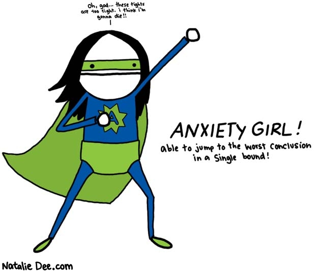 Natalie Dee comic: now im a superhero * Text:   oh, god... these tights are too tight. i think i'm gonna die!!   ANXIETY GIRL! able to jump to the worst conclusion in a single bound!