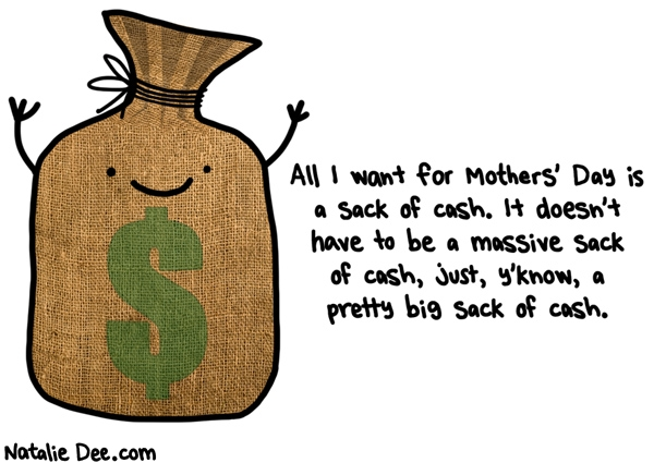 Natalie Dee comic: i would even settle for a medium sized sack of cash * Text: all i want for mothers day is a sack of cash it doesnt have to be a massive sack of cash just yknow a pretty big sack of cash