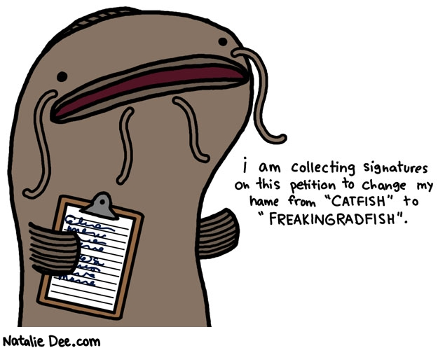 Natalie Dee comic: he is a freaking rad fish if you ask me * Text: i am collecting signatures on this petition to change my name from catfish to freakingradfish