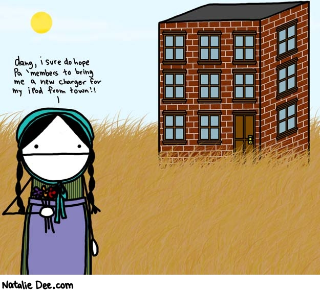 Natalie Dee comic: little condo on the prairie * Text:   dang, i sure do hope Pa 'members to bring me a new charger for my iPod from town!!