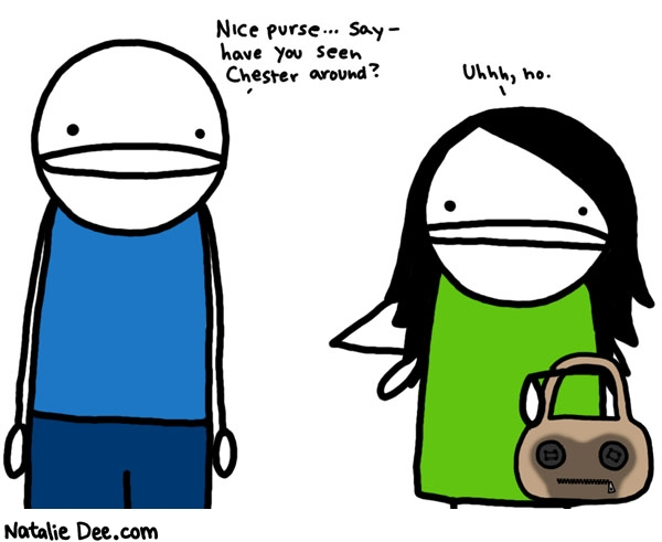 Natalie Dee comic: he will figure it out once he sees the mess in the bathroom * Text:   Nice purse..say - have you seen Chester around?   Uhhh, no.