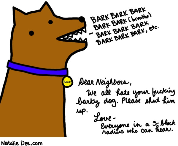 Natalie Dee comic: fucking shut up dog * Text:   BARK BARK BARK BARK BARK (breathe) BARK BARK BARK BARK BARK BARK, etc.   BARKY   Dear Neighbors,     We all hate your fucking barky dog. Please shut him up.   Love- Everyone in a 3-block radius who can hear.