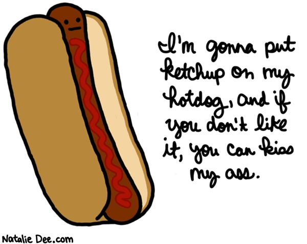 Natalie Dee comic: since when could you be snobby about HOTDOGS * Text: im gonna put ketchup on my hotdog and if you dont like it you can kiss my ass