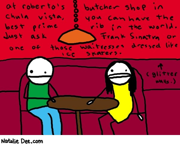 Natalie Dee comic: chulavista * Text:   at roberto's butcher shop in chula vista, you can have the best prime rib in the world. Just ask Frank Sinata or one of those waitresses dressed like ice skaters.   (glitter walls.)