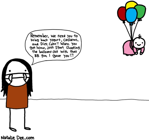 Natalie Dee comic: godspeed baby * Text: remember we need you to bring back yogurt cashews and diet coke when you get home just start shooting the balloons out with that bb gun i gave you