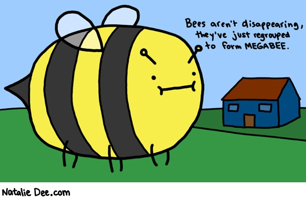 Natalie Dee comic: mega bee * Text:   Bees aren't disappearing, they've just regrouped to form MEGABEE.