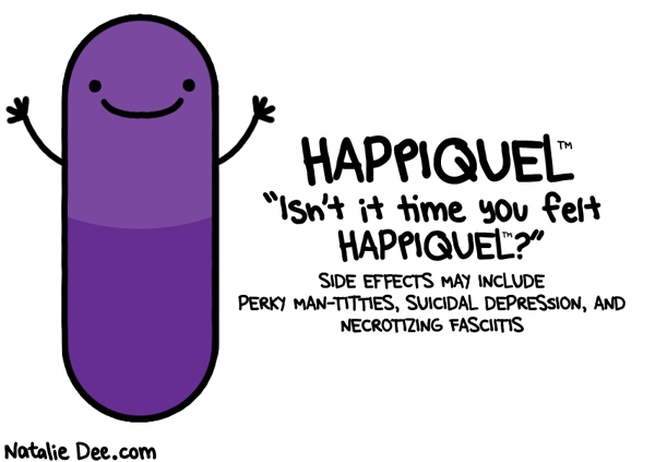 Natalie Dee comic: i dont know about you but im having a happiquel kind of day * Text: happiquel isnt it time you felt happiquel side effects may include perky man titties suicidal depression and necrotizing fasciitis