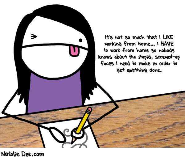 Natalie Dee comic: i have to avoid public ridicule you see * Text: its not so much that i like working from home i have to work from home so nobody knows about the stupid screwed up faces i need to make in order to get anything done