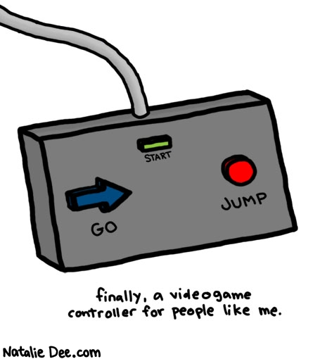 Natalie Dee comic: for people who just wanna go and jump * Text:   START   GO   JUMP   finally, a videogame controller for people like me.