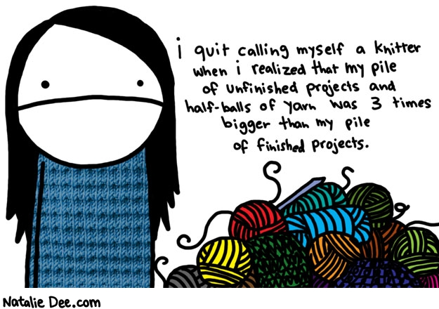 Natalie Dee comic: pile of failure * Text:   i quit calling myself a knitter when i realized that my pile of unfinished projects and half-balls of yarn was 3 times bigger than my pile of finished projects.
