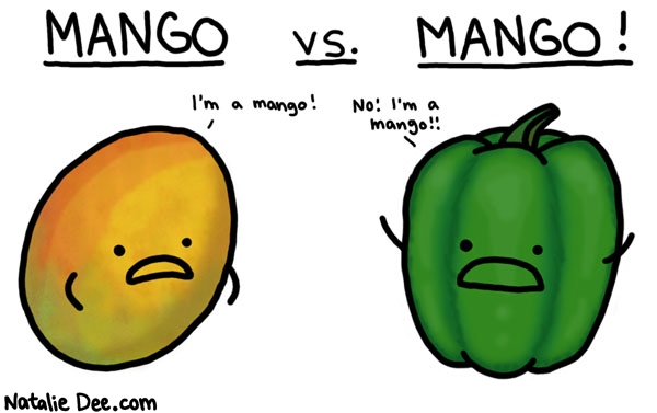 Natalie Dee comic: sorry green pepper i think you lost this one * Text:   MANGO vs. MANGO!   I'm a mango!   No! I'm a mango!!