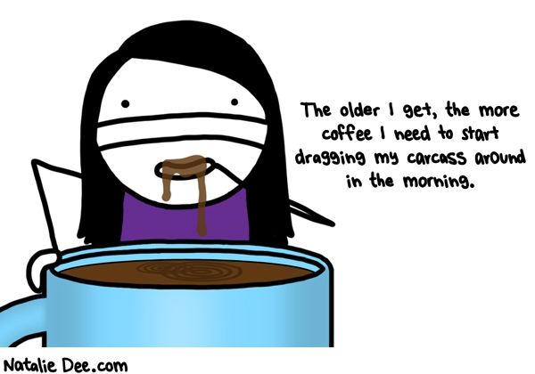 Natalie Dee comic: i need about a kiddie pool of coffee straight to my dome every morning * Text: the older i get the more coffee i need to start dragging my carcass around in the morning
