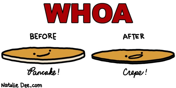 Natalie Dee comic: its a total transformation * Text: whoa before after pancake crepe