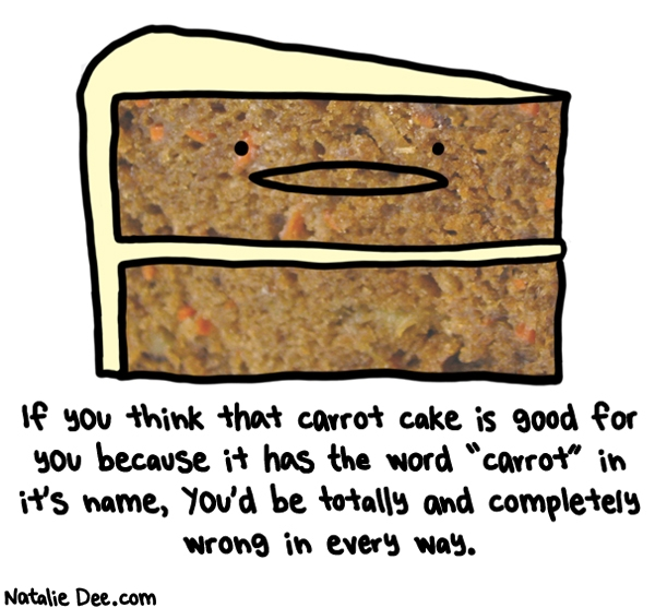 Natalie Dee comic: basically you will gain 8 pounds just from thinking about carrot cake * Text: if you think that carrot cake is good for you because it has the word carrot in its name youd be totally and completely wrong in every way
