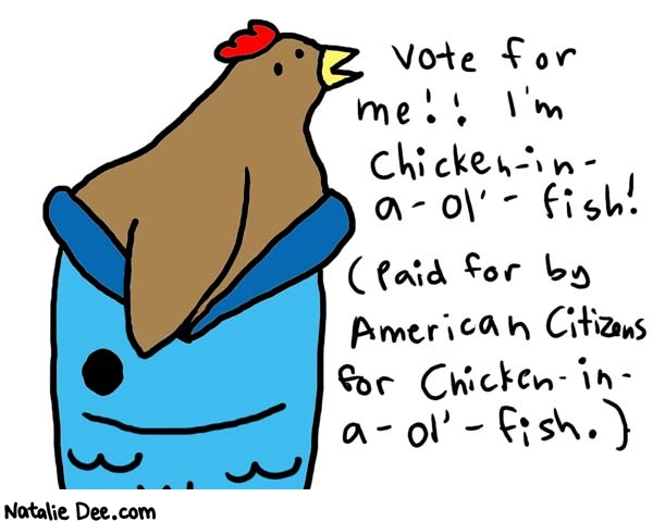 Natalie Dee comic: chicken in a ol' fish * Text:   Vote for me!! I'm chiciken-in-a-ol'-fish! (Paid for by American Citizens for Chicken-in-a-ol'-fish.)