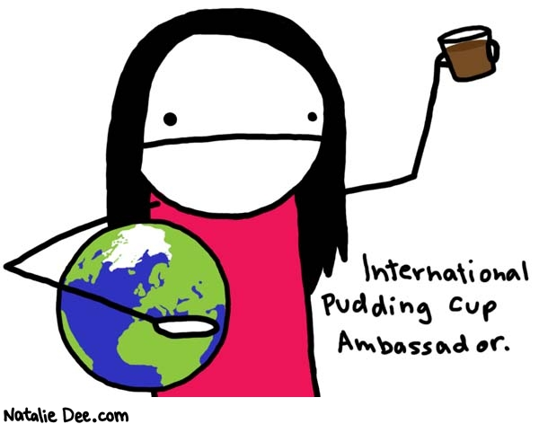 Natalie Dee comic: spreading pudding cup awareness * Text:   International Pudding Cup Ambassador.