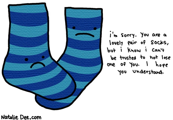 Natalie Dee comic: i only buy black socks * Text: i'm sorry. you are a lovely pair of socks, but i know i can't be trusted to not lose one of you. i hope you understand.