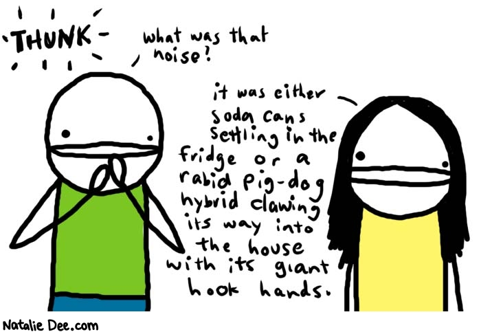 Natalie Dee comic: thunk * Text:  THUNK   what was that noise?   it was either soda cans settling in the fridge or a rabid pig-dog hybrid clawing its way into the house with its giant hook hands.