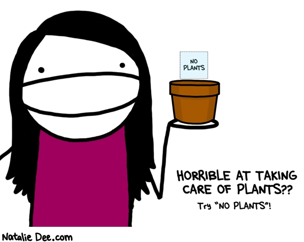 Natalie Dee comic: no plants worked for me * Text: no plants horrible at taking care of plants try no plants