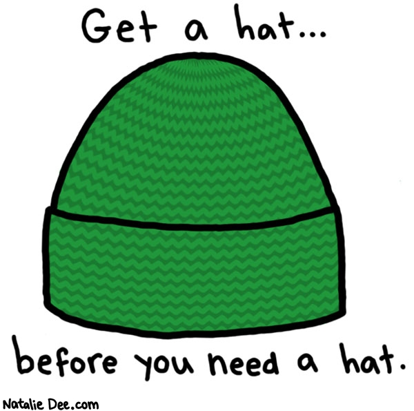 Natalie Dee comic: or you might get stuck with a crappy hat * Text:  Get a hat...   before you need a hat.