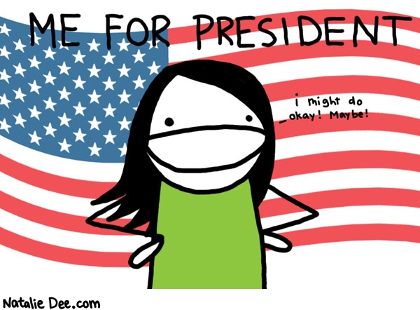 Natalie Dee comic: me for president * Text:   ME FOR PRESIDENT   i might do okay! Maybe!