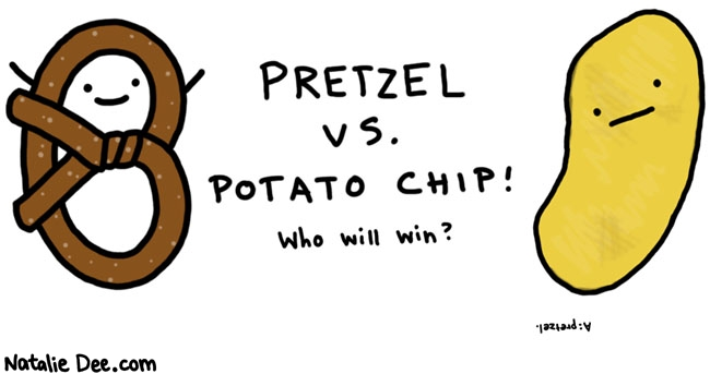 Natalie Dee comic: pretzel vs chip * Text:   PRETZEL VS. POTATO CHIP! Who will win?   A: pretzel.