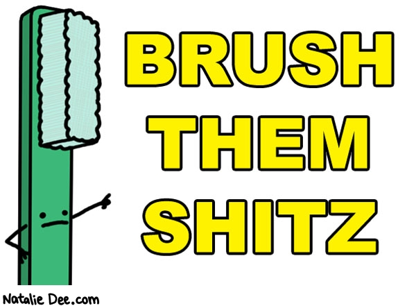 Natalie Dee comic: oral health and shizzzz * Text: brush them shitz