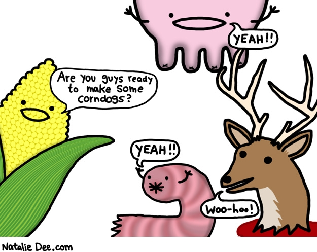Natalie Dee comic: how corndogs are made * Text: are you guys ready to make corndogs yeah yeah woohoo