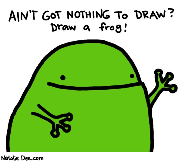 Natalie Dee comic: draw a frog * Text:   AIN'T GOT NOTHING TO DRAW?   Draw a frog!
