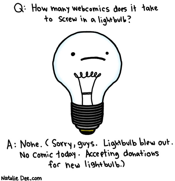 Natalie Dee comic: webcomic joke 2 * Text: q: how many webcomics does it take to screw in a lightbulb a: none sorry guys lightbulb blew out no comic today accepting donations for new lightbulb