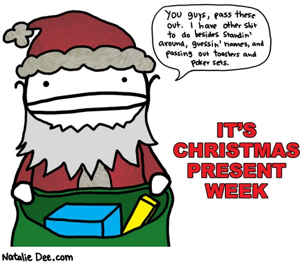 Natalie Dee comic: christmas present week * Text: you guys pass these out i have other shit to do besides standin around guessin names and passing out toasters and poker sets its christmas present week