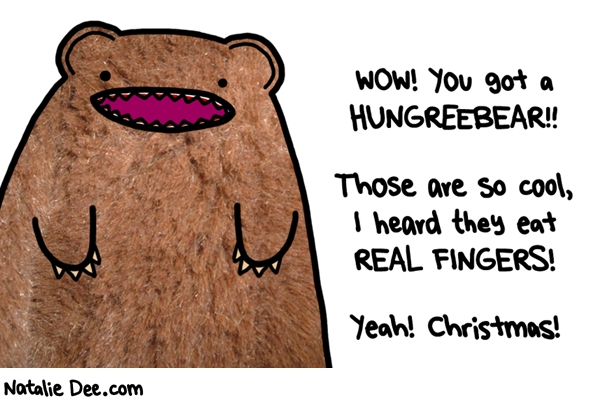 Natalie Dee comic: CW i knew you wanted a hungreebear * Text: wow you got a hungreebear those are so cool i heard they eat real fingers yeah christmas