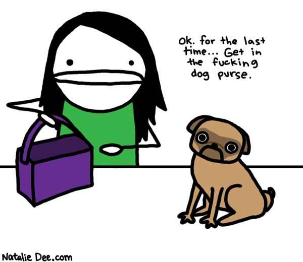 Natalie Dee comic: dog purse * Text:   ok. for the last time...Get in the fucking dog purse.